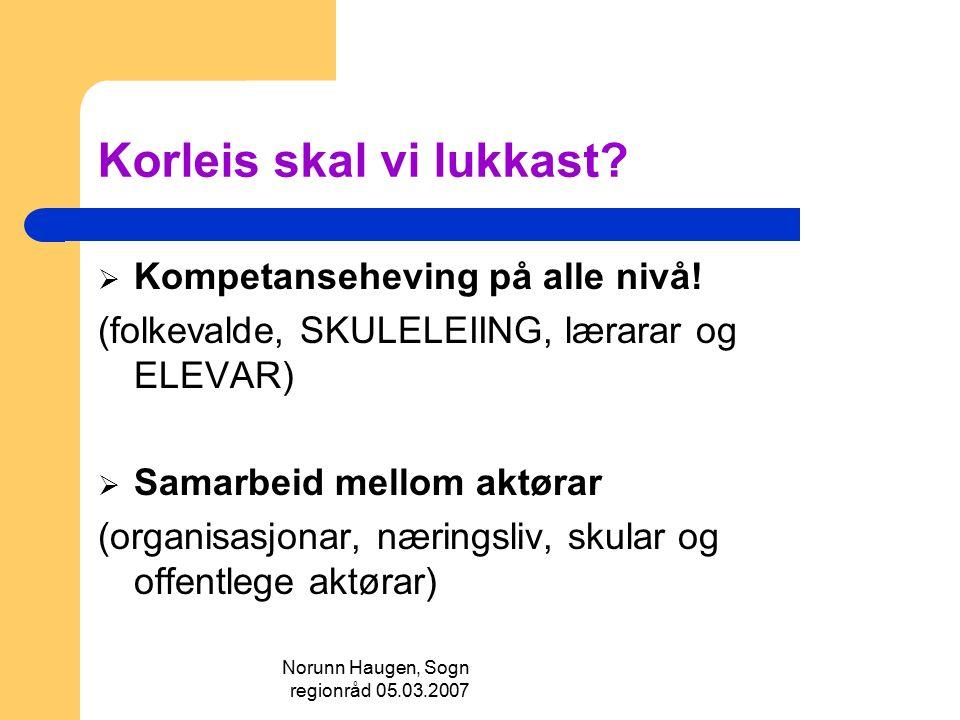Norunn Haugen, Sogn regionråd 05.03.2007 Korleis skal vi lukkast?  Kompetanseheving på alle nivå! (folkevalde, SKULELEIING, lærarar og ELEVAR)  Sama
