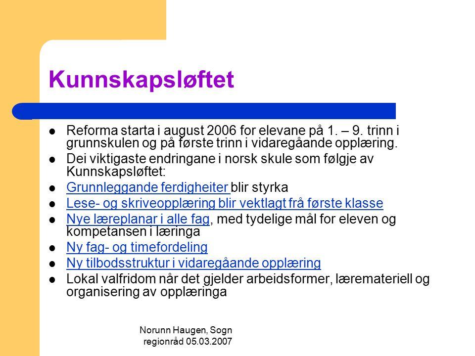 Norunn Haugen, Sogn regionråd 05.03.2007 Kunnskapsløftet Reforma starta i august 2006 for elevane på 1. – 9. trinn i grunnskulen og på første trinn i