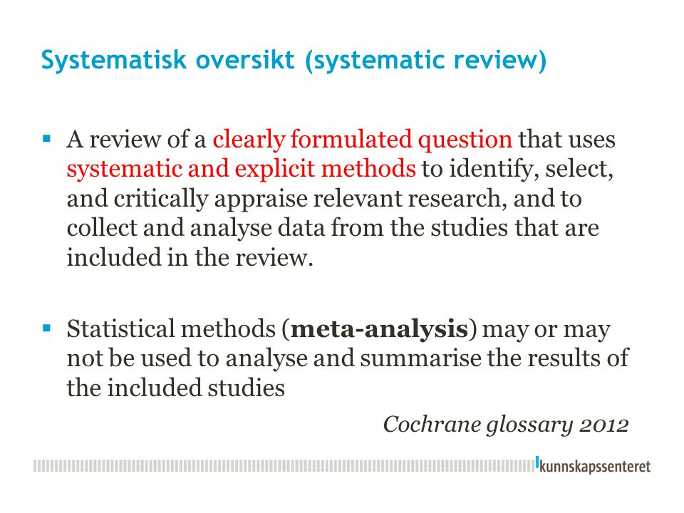 Systematisk oversikt (systematic review)  A review of a clearly formulated question that uses systematic and explicit methods to identify, select, and critically appraise relevant research, and to collect and analyse data from the studies that are included in the review.