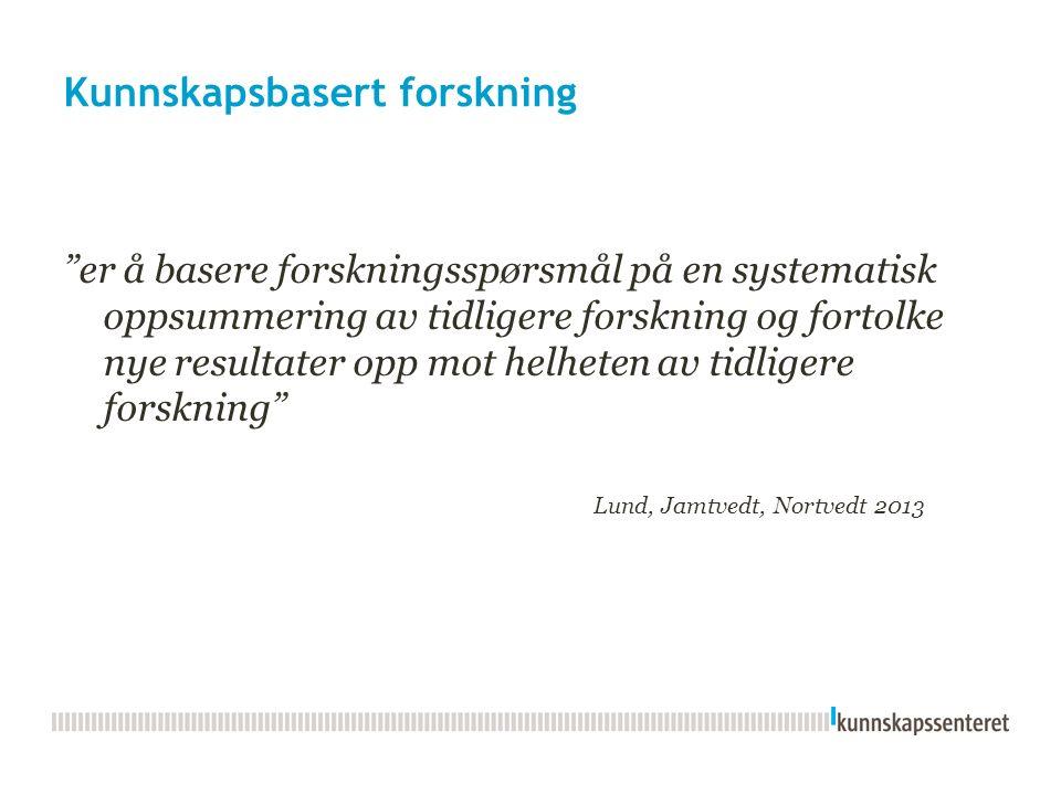 Kunnskapsbasert forskning er å basere forskningsspørsmål på en systematisk oppsummering av tidligere forskning og fortolke nye resultater opp mot helheten av tidligere forskning Lund, Jamtvedt, Nortvedt 2013