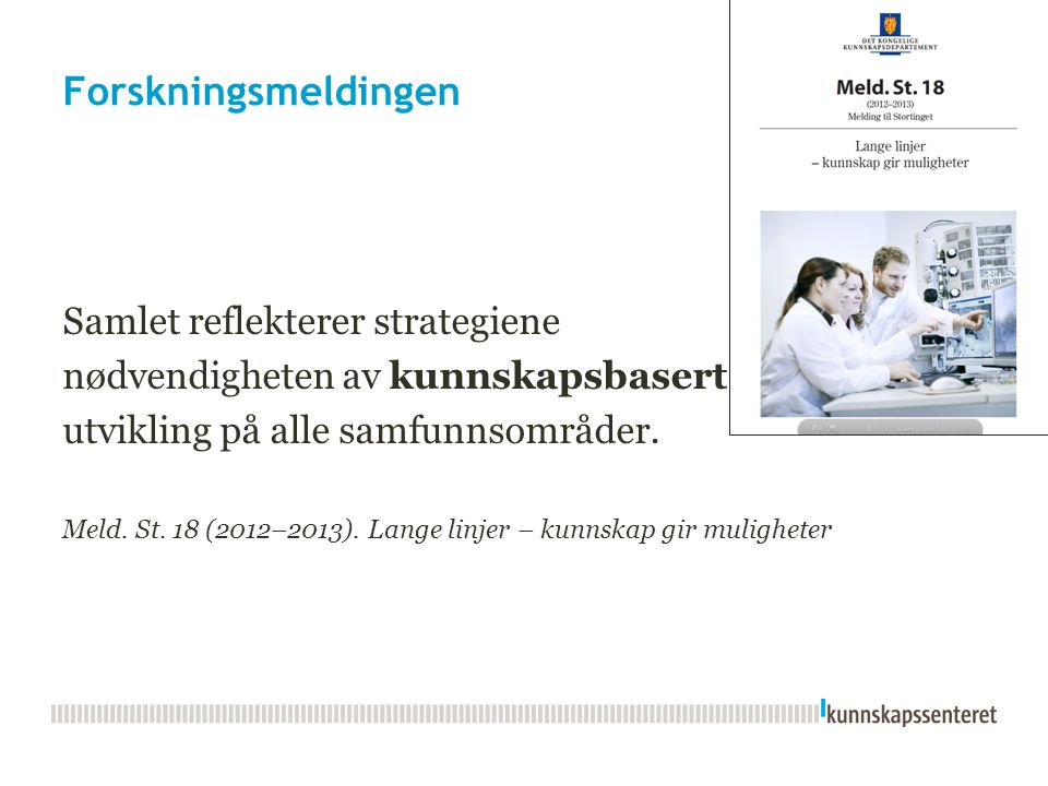 Forskningsmeldingen Samlet reflekterer strategiene nødvendigheten av kunnskapsbasert utvikling på alle samfunnsområder. Meld. St. 18 (2012–2013). Lang