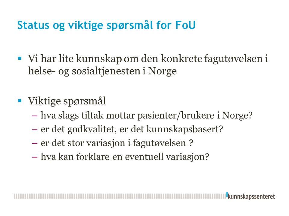 Status og viktige spørsmål for FoU  Vi har lite kunnskap om den konkrete fagutøvelsen i helse- og sosialtjenesten i Norge  Viktige spørsmål –hva slags tiltak mottar pasienter/brukere i Norge.