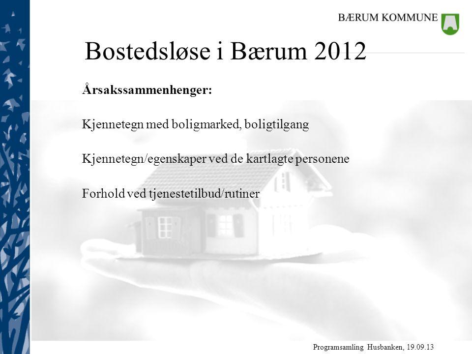 Programsamling Husbanken, 19.09.13 Årsakssammenhenger: Kjennetegn med boligmarked, boligtilgang Kjennetegn/egenskaper ved de kartlagte personene Forhold ved tjenestetilbud/rutiner Bostedsløse i Bærum 2012