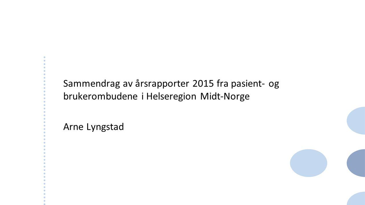 Sammendrag av årsrapporter 2015 fra pasient- og brukerombudene i Helseregion Midt-Norge Arne Lyngstad 1
