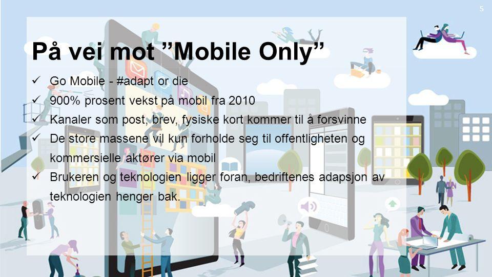 5 På vei mot Mobile Only Go Mobile - #adapt or die 900% prosent vekst på mobil fra 2010 Kanaler som post, brev, fysiske kort kommer til å forsvinne De store massene vil kun forholde seg til offentligheten og kommersielle aktører via mobil Brukeren og teknologien ligger foran, bedriftenes adapsjon av teknologien henger bak.