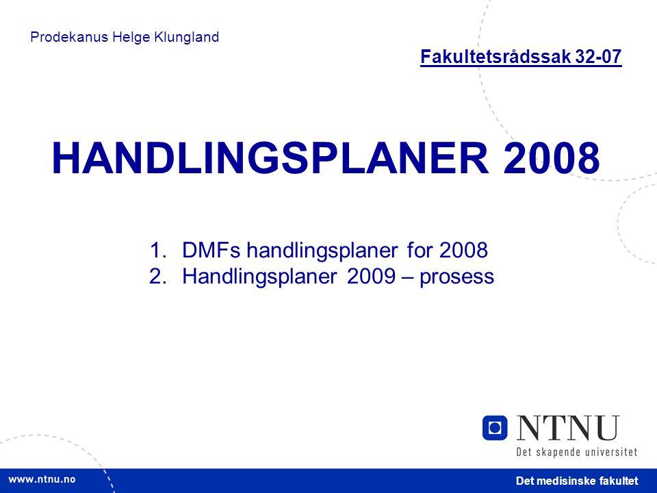 Det medisinske fakultet HANDLINGSPLANER 2008 1.DMFs handlingsplaner for 2008 2.Handlingsplaner 2009 – prosess Prodekanus Helge Klungland Fakultetsrådssak 32-07