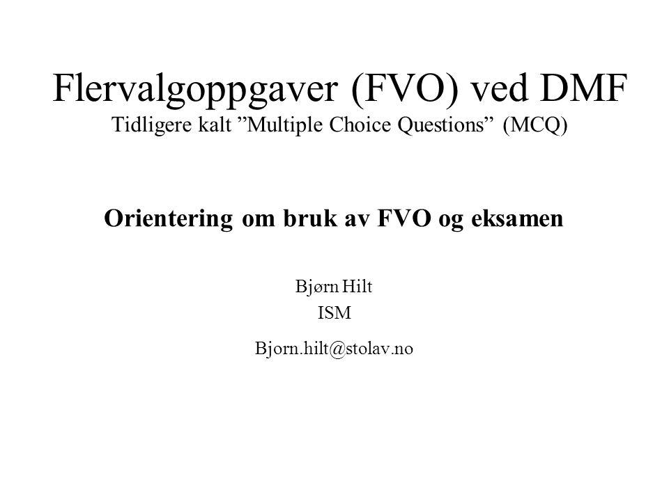 Flervalgoppgaver (FVO) ved DMF Tidligere kalt Multiple Choice Questions (MCQ) Orientering om bruk av FVO og eksamen Bjørn Hilt ISM Bjorn.hilt@stolav.no