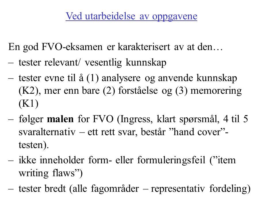 Ved utarbeidelse av oppgavene En god FVO-eksamen er karakterisert av at den… –tester relevant/ vesentlig kunnskap –tester evne til å (1) analysere og anvende kunnskap (K2), mer enn bare (2) forståelse og (3) memorering (K1) –følger malen for FVO (Ingress, klart spørsmål, 4 til 5 svaralternativ – ett rett svar, består hand cover - testen).