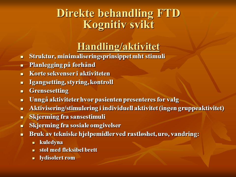 Direkte behandling FTD Kognitiv svikt Handling/aktivitet Struktur, minimaliseringsprinsippet mht stimuli Struktur, minimaliseringsprinsippet mht stimu