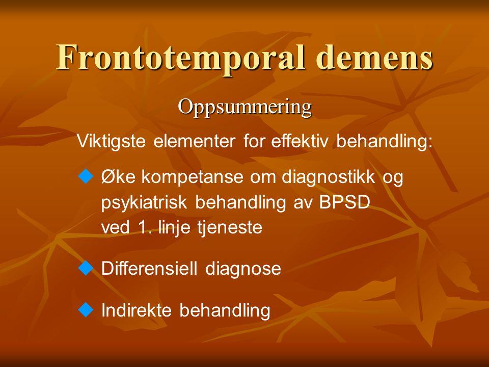 Frontotemporal demens Oppsummering Viktigste elementer for effektiv behandling: uØke kompetanse om diagnostikk og psykiatrisk behandling av BPSD ved 1