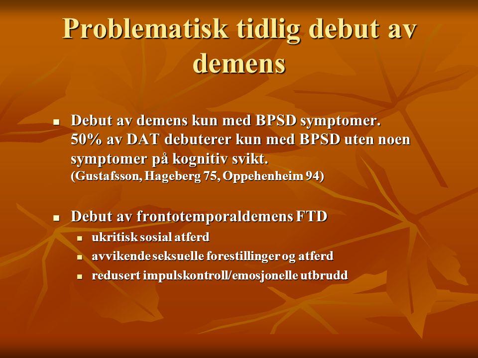 Problematisk tidlig debut av demens Debut av demens kun med BPSD symptomer. 50% av DAT debuterer kun med BPSD uten noen symptomer på kognitiv svikt. (