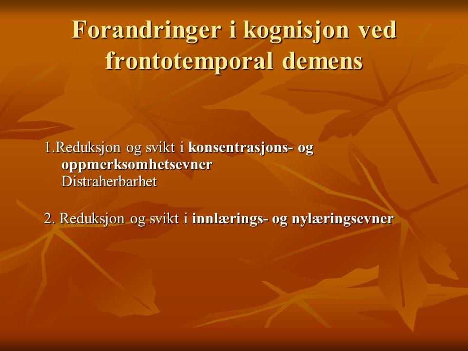 Forandringer i kognisjon ved frontotemporal demens 1.Reduksjon og svikt i konsentrasjons- og oppmerksomhetsevner Distraherbarhet 2. Reduksjon og svikt