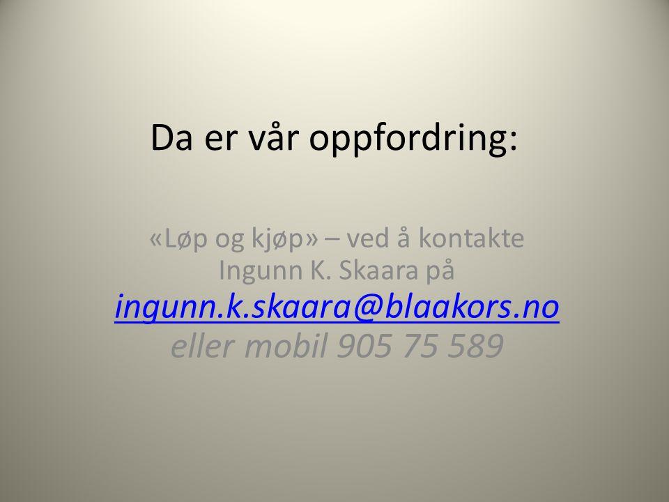 Da er vår oppfordring: «Løp og kjøp» – ved å kontakte Ingunn K. Skaara på ingunn.k.skaara@blaakors.no eller mobil 905 75 589 ingunn.k.skaara@blaakors.