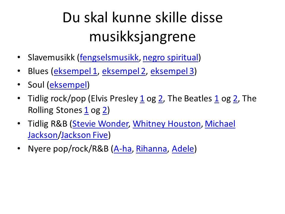 Du skal kunne skille disse musikksjangrene Slavemusikk (fengselsmusikk, negro spiritual)fengselsmusikknegro spiritual Blues (eksempel 1, eksempel 2, eksempel 3)eksempel 1eksempel 2eksempel 3 Soul (eksempel)eksempel Tidlig rock/pop (Elvis Presley 1 og 2, The Beatles 1 og 2, The Rolling Stones 1 og 2)121212 Tidlig R&B (Stevie Wonder, Whitney Houston, Michael Jackson/Jackson Five)Stevie WonderWhitney HoustonMichael JacksonJackson Five Nyere pop/rock/R&B (A-ha, Rihanna, Adele)A-haRihannaAdele