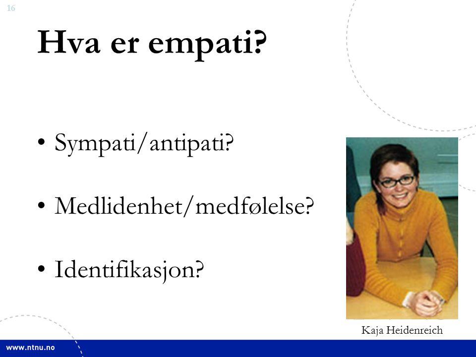 16 Hva er empati Sympati/antipati Medlidenhet/medfølelse Identifikasjon Kaja Heidenreich