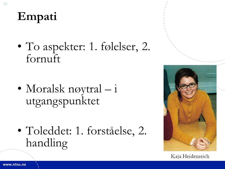 18 Empati To aspekter: 1. følelser, 2. fornuft Moralsk nøytral – i utgangspunktet Toleddet: 1.