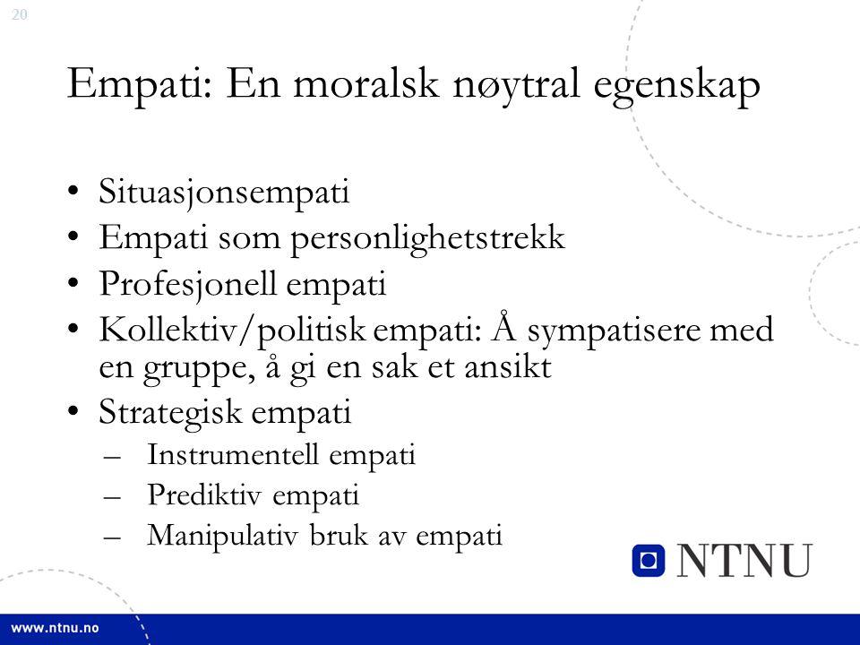 20 Empati: En moralsk nøytral egenskap Situasjonsempati Empati som personlighetstrekk Profesjonell empati Kollektiv/politisk empati: Å sympatisere med en gruppe, å gi en sak et ansikt Strategisk empati –Instrumentell empati –Prediktiv empati –Manipulativ bruk av empati