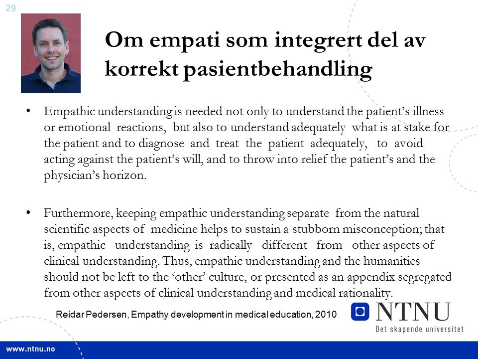 29 Om empati som integrert del av korrekt pasientbehandling Empathic understanding is needed not only to understand the patient's illness or emotional reactions, but also to understand adequately what is at stake for the patient and to diagnose and treat the patient adequately, to avoid acting against the patient's will, and to throw into relief the patient's and the physician's horizon.