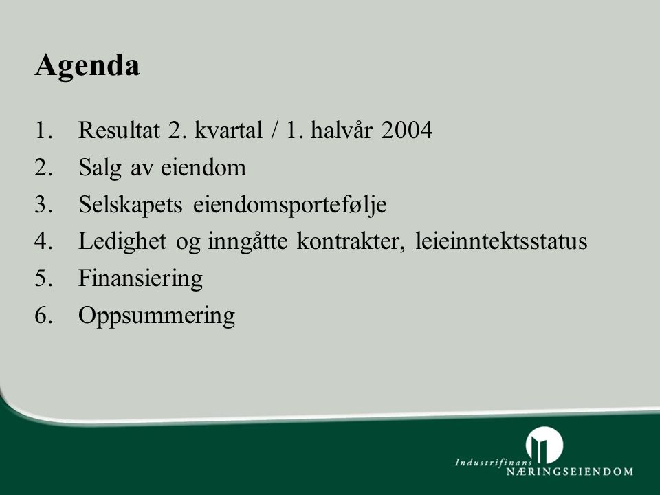 Agenda 1.Resultat 2. kvartal / 1. halvår 2004 2.Salg av eiendom 3.Selskapets eiendomsportefølje 4.Ledighet og inngåtte kontrakter, leieinntektsstatus