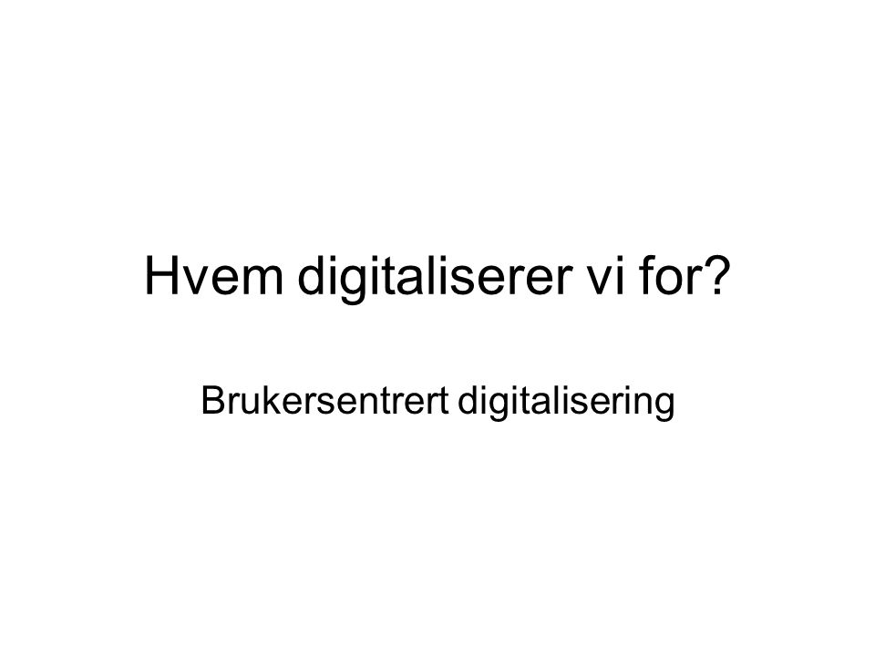 Hvem digitaliserer vi for Brukersentrert digitalisering