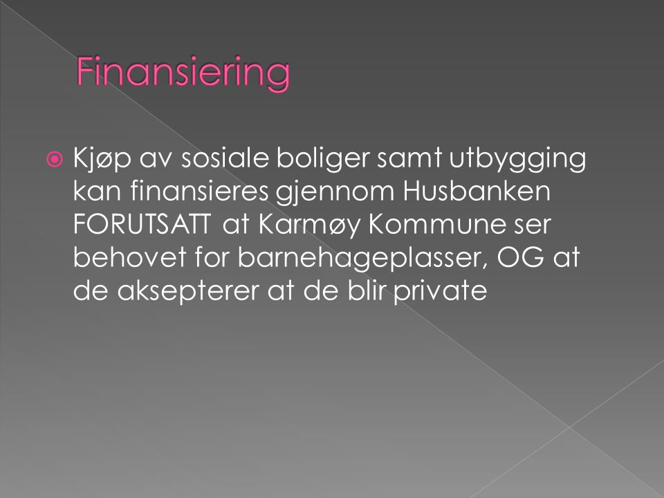  Kjøp av sosiale boliger samt utbygging kan finansieres gjennom Husbanken FORUTSATT at Karmøy Kommune ser behovet for barnehageplasser, OG at de aksepterer at de blir private