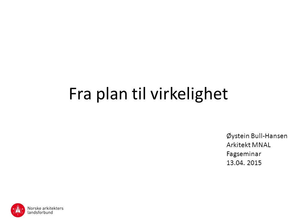 Fra plan til virkelighet Øystein Bull-Hansen Arkitekt MNAL Fagseminar 13.04. 2015