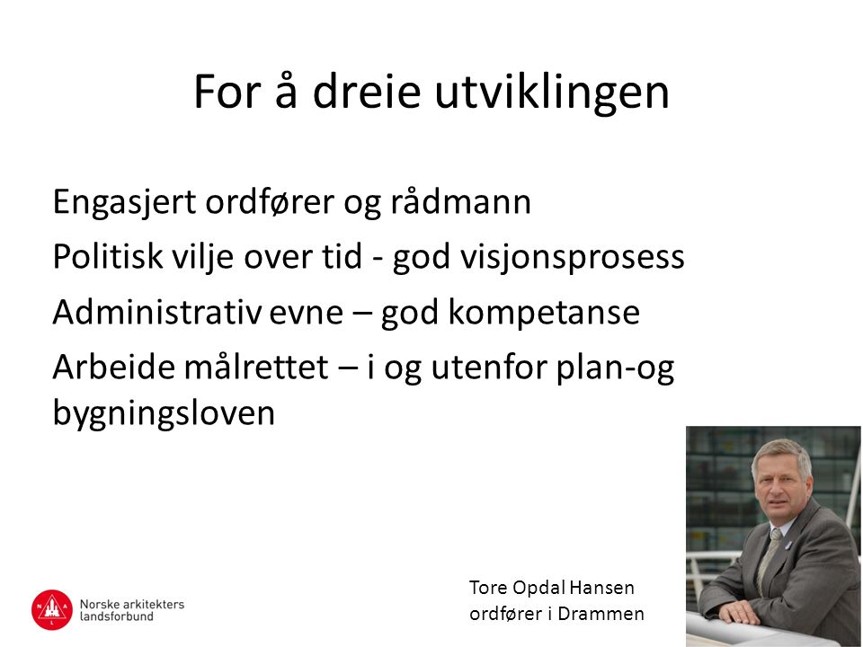 For å dreie utviklingen Engasjert ordfører og rådmann Politisk vilje over tid - god visjonsprosess Administrativ evne – god kompetanse Arbeide målrettet – i og utenfor plan-og bygningsloven Tore Opdal Hansen ordfører i Drammen