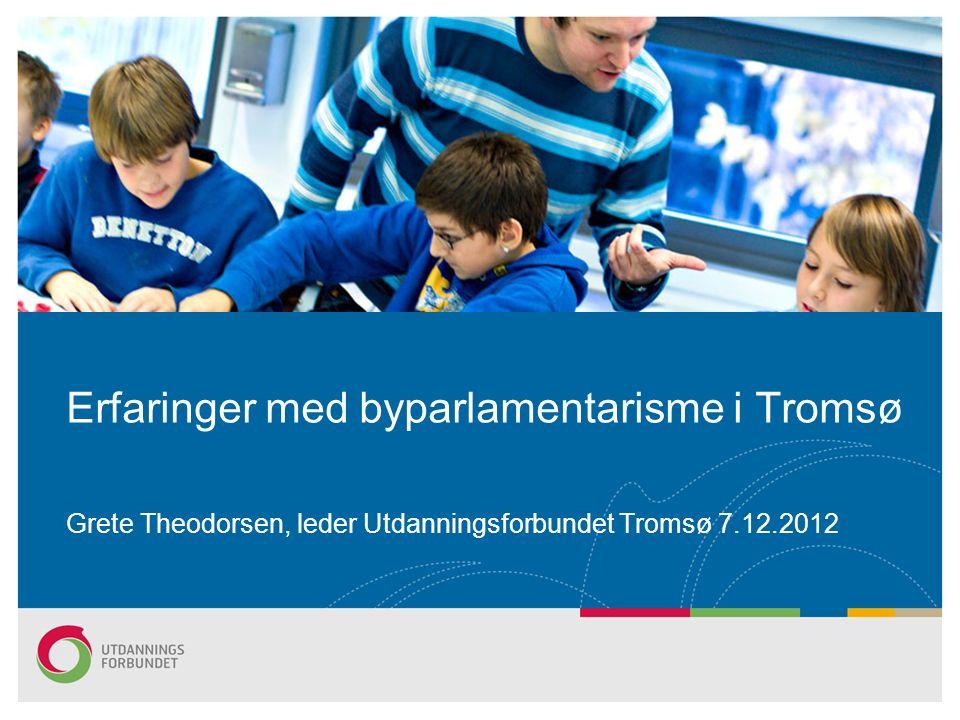 Erfaringer med byparlamentarisme i Tromsø Grete Theodorsen, leder Utdanningsforbundet Tromsø 7.12.2012