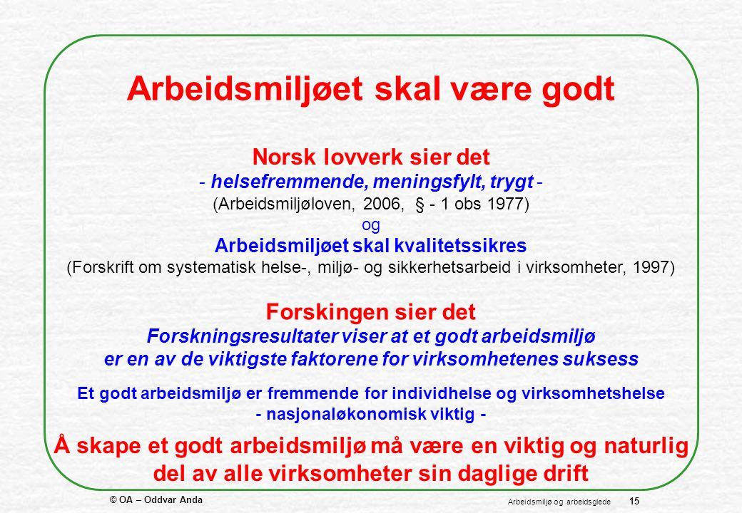 © OA – Oddvar Anda 15 Arbeidsmiljø og arbeidsglede Arbeidsmiljøet skal være godt Norsk lovverk sier det - helsefremmende, meningsfylt, trygt - (Arbeidsmiljøloven, 2006, § - 1 obs 1977) og Arbeidsmiljøet skal kvalitetssikres (Forskrift om systematisk helse-, miljø- og sikkerhetsarbeid i virksomheter, 1997) Forskingen sier det Forskningsresultater viser at et godt arbeidsmiljø er en av de viktigste faktorene for virksomhetenes suksess Et godt arbeidsmiljø er fremmende for individhelse og virksomhetshelse - nasjonaløkonomisk viktig - Å skape et godt arbeidsmiljø må være en viktig og naturlig del av alle virksomheter sin daglige drift
