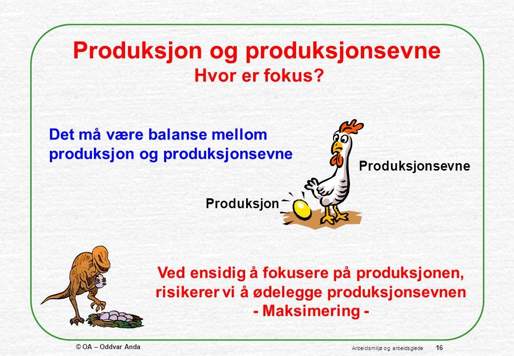 © OA – Oddvar Anda 16 Arbeidsmiljø og arbeidsglede Produksjon og produksjonsevne Hvor er fokus.