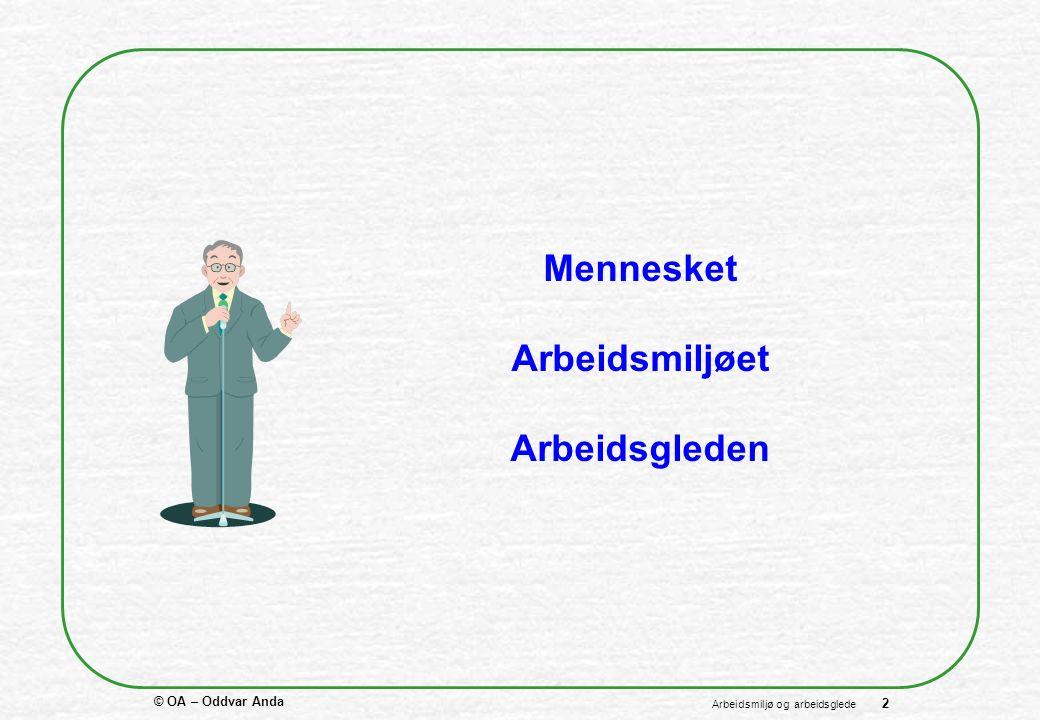 © OA – Oddvar Anda 2 Arbeidsmiljø og arbeidsglede Mennesket Arbeidsmiljøet Arbeidsgleden