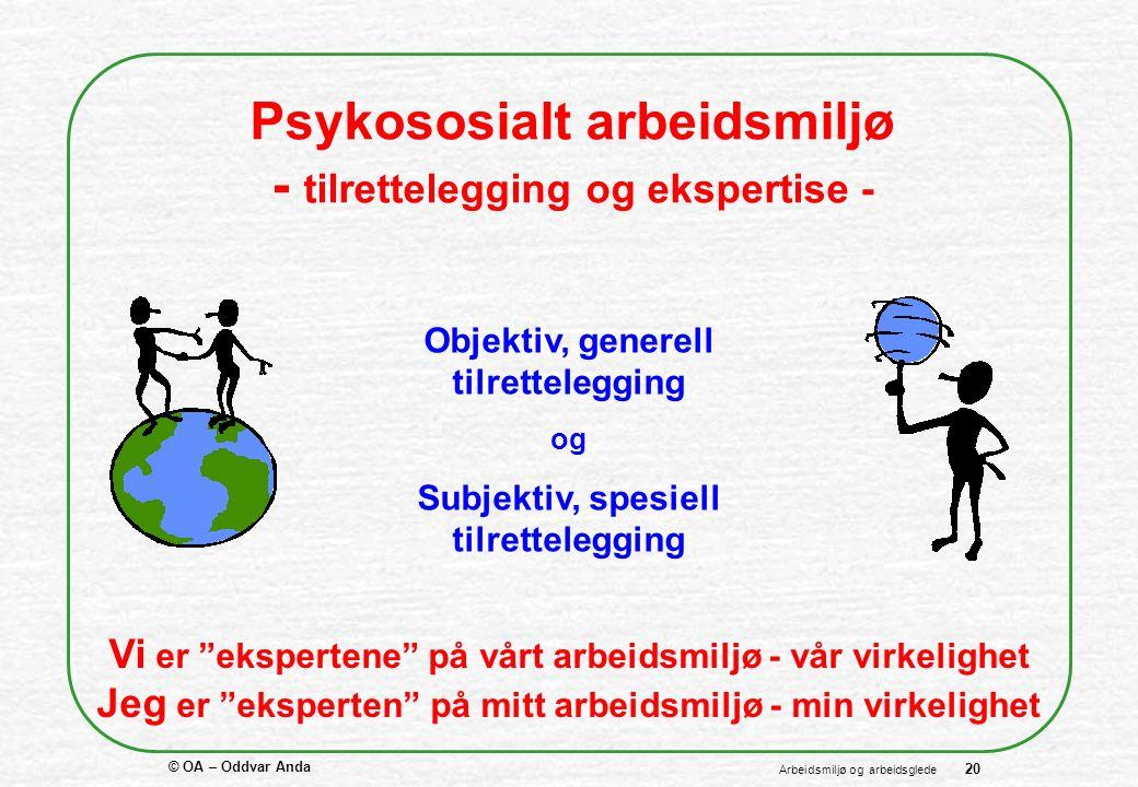 © OA – Oddvar Anda 20 Arbeidsmiljø og arbeidsglede Psykososialt arbeidsmiljø - tilrettelegging og ekspertise - Vi er ekspertene på vårt arbeidsmiljø - vår virkelighet Jeg er eksperten på mitt arbeidsmiljø - min virkelighet Objektiv, generell tilrettelegging og Subjektiv, spesiell tilrettelegging
