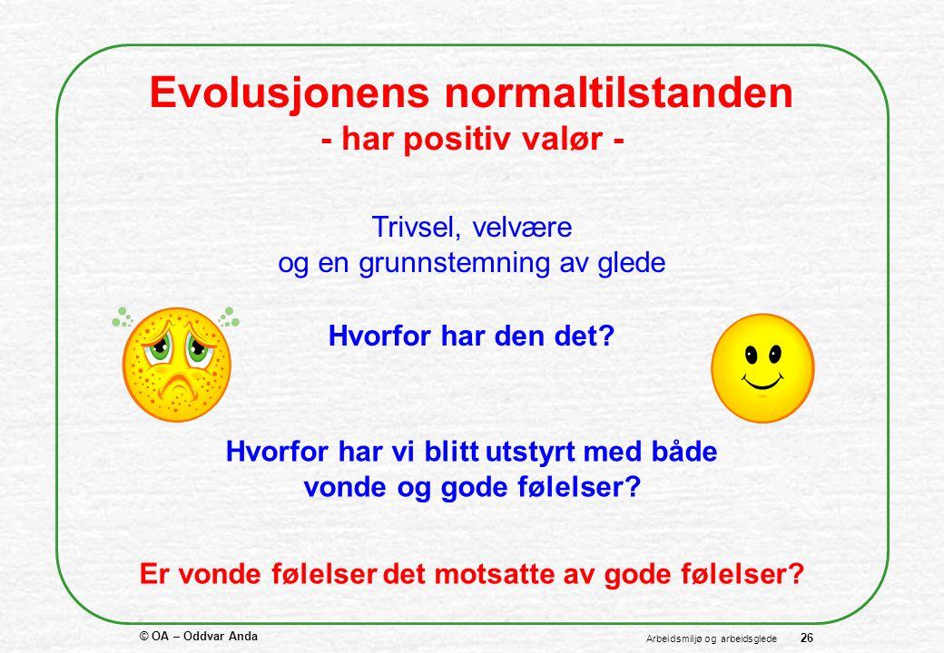 © OA – Oddvar Anda 26 Arbeidsmiljø og arbeidsglede Evolusjonens normaltilstanden - har positiv valør - Trivsel, velvære og en grunnstemning av glede Hvorfor har den det.