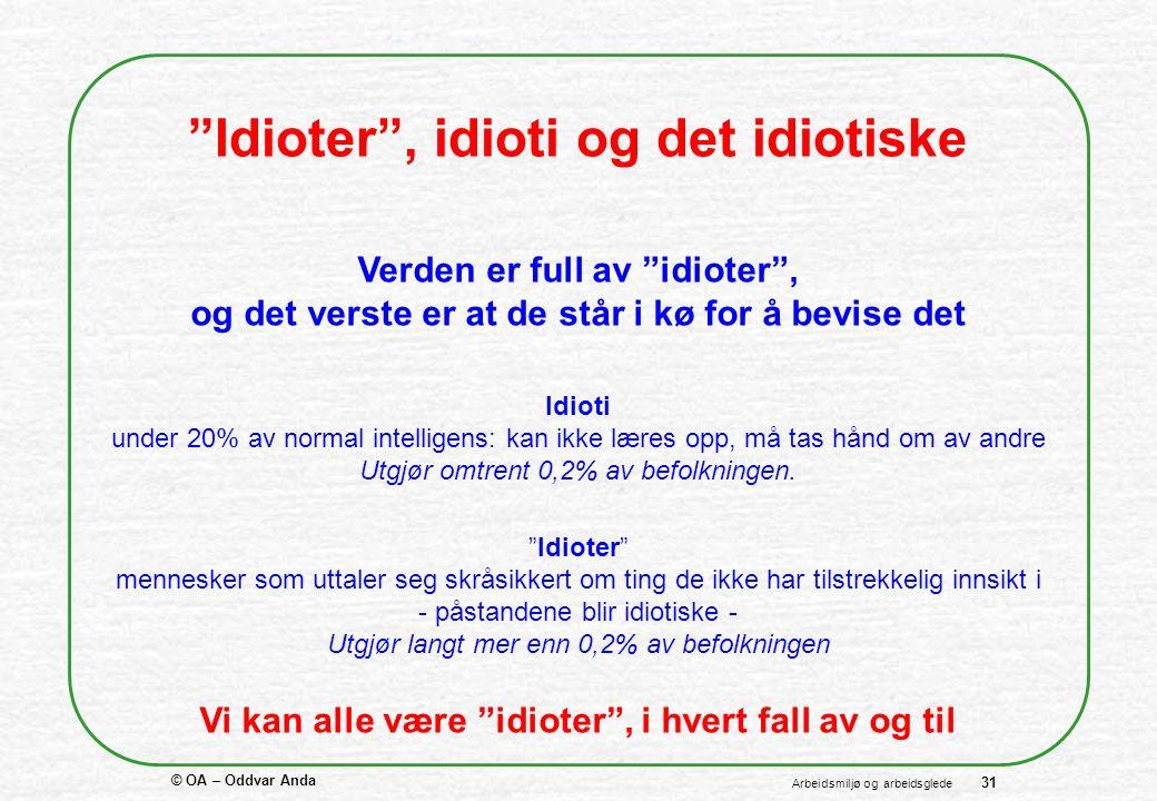 © OA – Oddvar Anda 31 Arbeidsmiljø og arbeidsglede Idioter , idioti og det idiotiske Verden er full av idioter , og det verste er at de står i kø for å bevise det Idioter mennesker som uttaler seg skråsikkert om ting de ikke har tilstrekkelig innsikt i - påstandene blir idiotiske - Utgjør langt mer enn 0,2% av befolkningen Idioti under 20% av normal intelligens: kan ikke læres opp, må tas hånd om av andre Utgjør omtrent 0,2% av befolkningen.