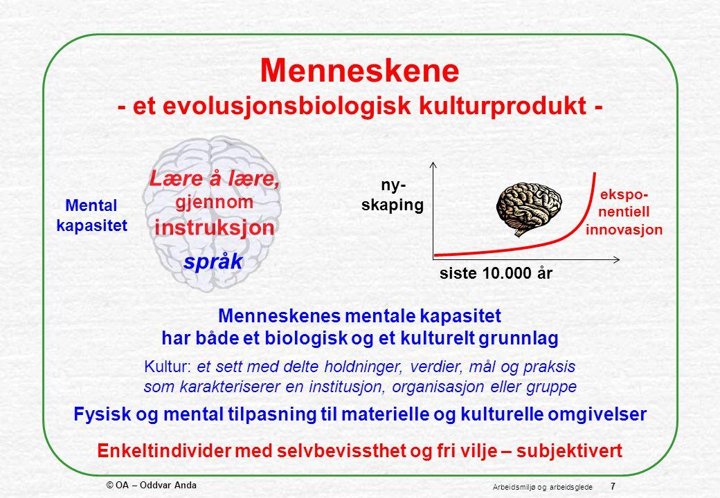 © OA – Oddvar Anda 7 Arbeidsmiljø og arbeidsglede Menneskene - et evolusjonsbiologisk kulturprodukt - Fysisk og mental tilpasning til materielle og kulturelle omgivelser Enkeltindivider med selvbevissthet og fri vilje – subjektivert Lære å lære, gjennom instruksjon språk ny- skaping siste 10.000 år ekspo- nentiell innovasjon Mental kapasitet Menneskenes mentale kapasitet har både et biologisk og et kulturelt grunnlag Kultur: et sett med delte holdninger, verdier, mål og praksis som karakteriserer en institusjon, organisasjon eller gruppe
