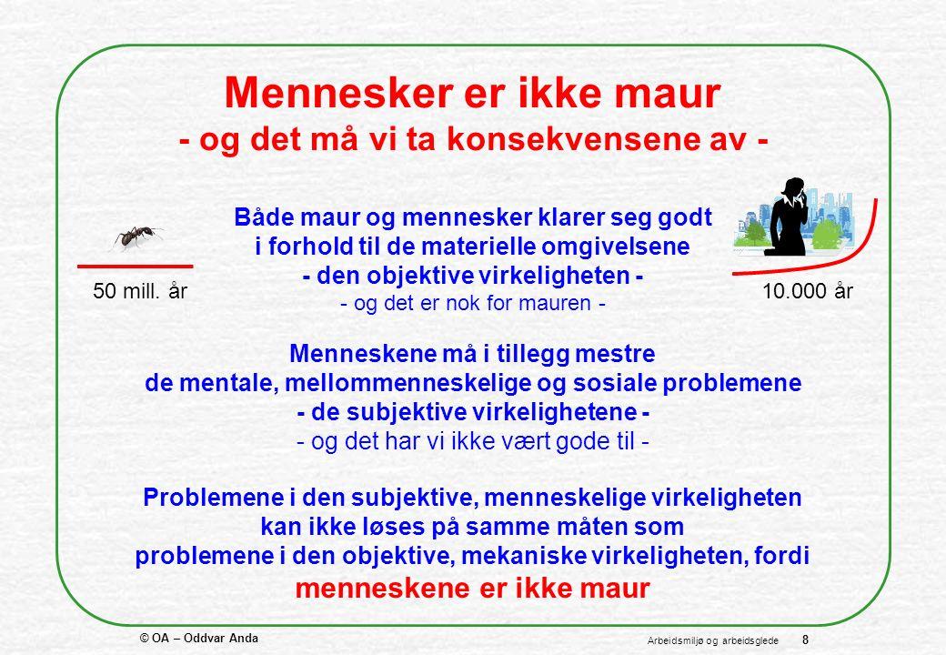 © OA – Oddvar Anda 8 Arbeidsmiljø og arbeidsglede Mennesker er ikke maur - og det må vi ta konsekvensene av - Både maur og mennesker klarer seg godt i forhold til de materielle omgivelsene - den objektive virkeligheten - - og det er nok for mauren - 50 mill.