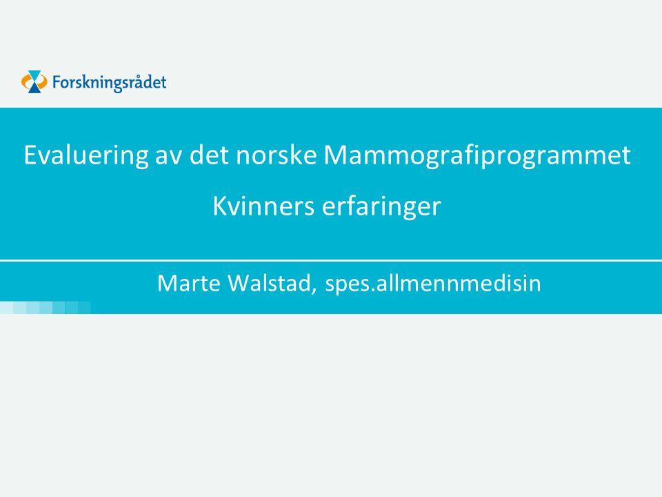 Evaluering av det norske Mammografiprogrammet Kvinners erfaringer Marte Walstad, spes.allmennmedisin