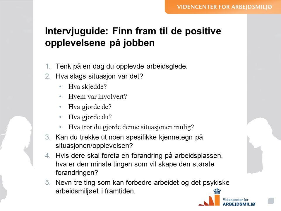 Intervjuguide: Finn fram til de positive opplevelsene på jobben 1.Tenk på en dag du opplevde arbeidsglede.