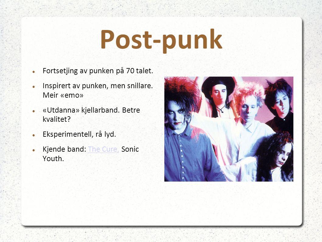 Post-punk Fortsetjing av punken på 70 talet. Inspirert av punken, men snillare. Meir «emo» «Utdanna» kjellarband. Betre kvalitet? Eksperimentell, rå l