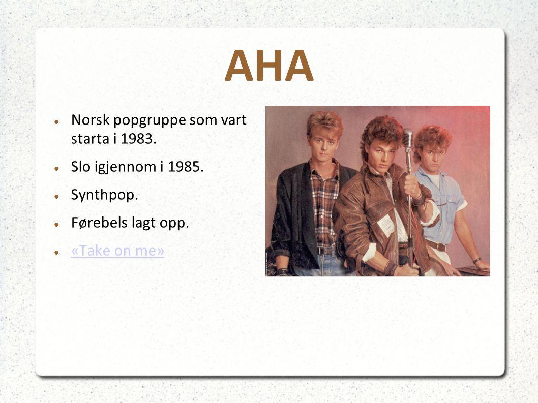 AHA Norsk popgruppe som vart starta i 1983. Slo igjennom i 1985. Synthpop. Førebels lagt opp. «Take on me»
