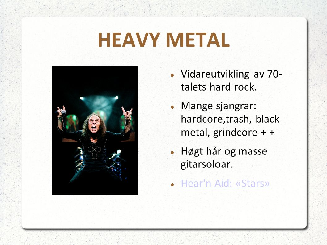 HEAVY METAL Vidareutvikling av 70- talets hard rock. Mange sjangrar: hardcore,trash, black metal, grindcore + + Høgt hår og masse gitarsoloar. Hear'n