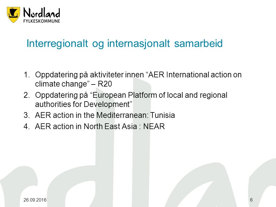26.09.20166 Interregionalt og internasjonalt samarbeid 1.Oppdatering på aktiviteter innen AER International action on climate change – R20 2.Oppdatering på European Platform of local and regional authorities for Development 3.AER action in the Mediterranean: Tunisia 4.AER action in North East Asia : NEAR