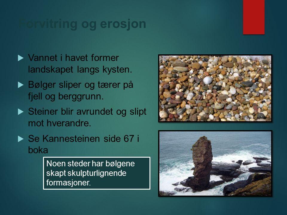 Forvitring og erosjon  Vannet i havet former landskapet langs kysten.  Bølger sliper og tærer på fjell og berggrunn.  Steiner blir avrundet og slip