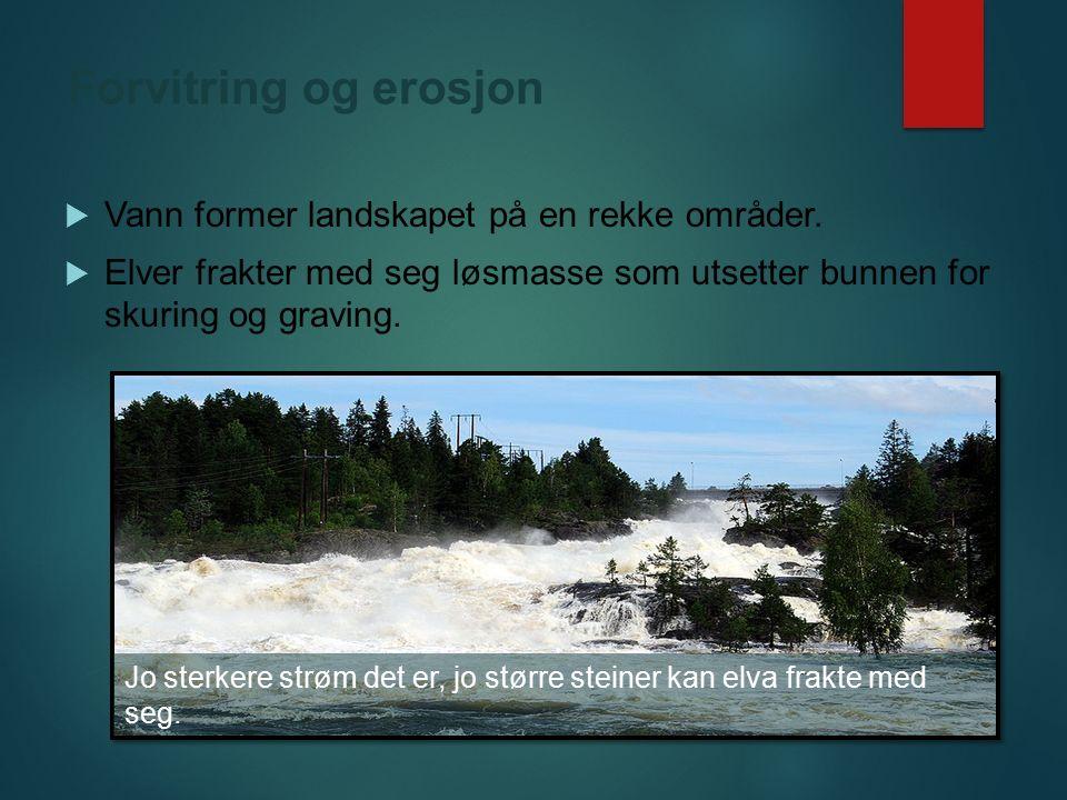 Forvitring og erosjon  Vann former landskapet på en rekke områder.  Elver frakter med seg løsmasse som utsetter bunnen for skuring og graving. Jo st