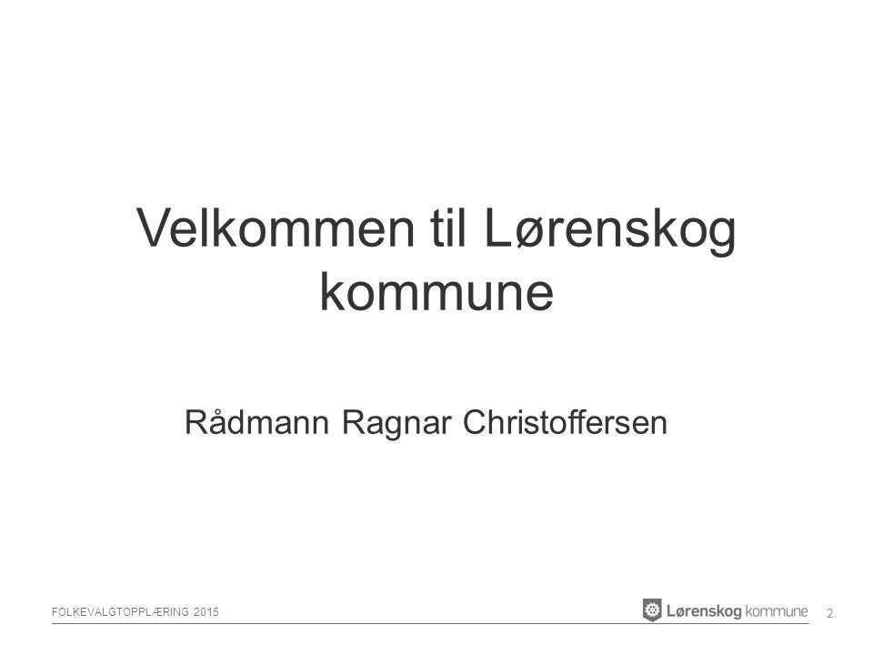 FOLKEVALGTOPPLÆRING 2015 Velkommen til Lørenskog kommune Rådmann Ragnar Christoffersen 2