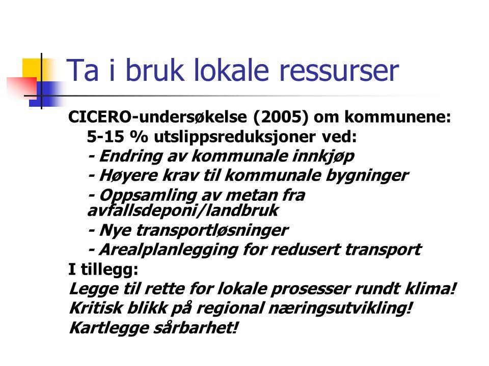 Ta i bruk lokale ressurser CICERO-undersøkelse (2005) om kommunene: 5-15 % utslippsreduksjoner ved: - Endring av kommunale innkjøp - Høyere krav til kommunale bygninger - Oppsamling av metan fra avfallsdeponi/landbruk - Nye transportløsninger - Arealplanlegging for redusert transport I tillegg: Legge til rette for lokale prosesser rundt klima.