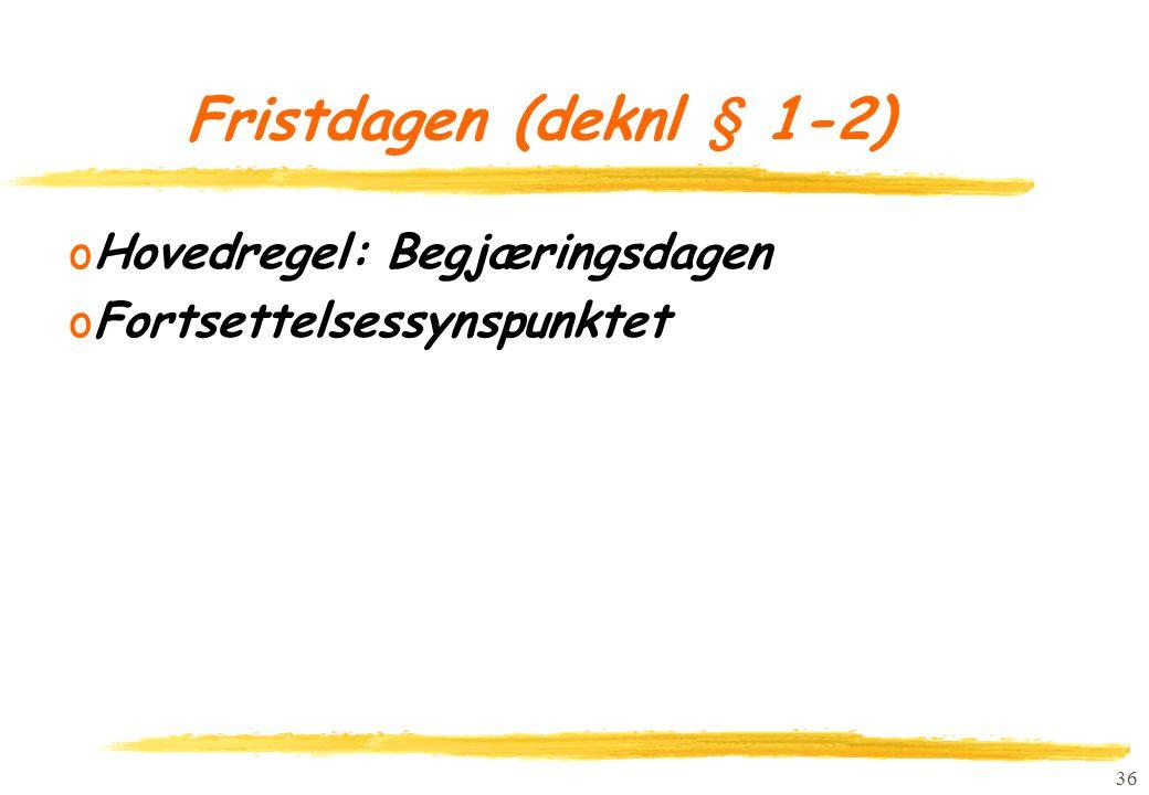 36 Fristdagen (deknl § 1-2) oHovedregel: Begjæringsdagen oFortsettelsessynspunktet