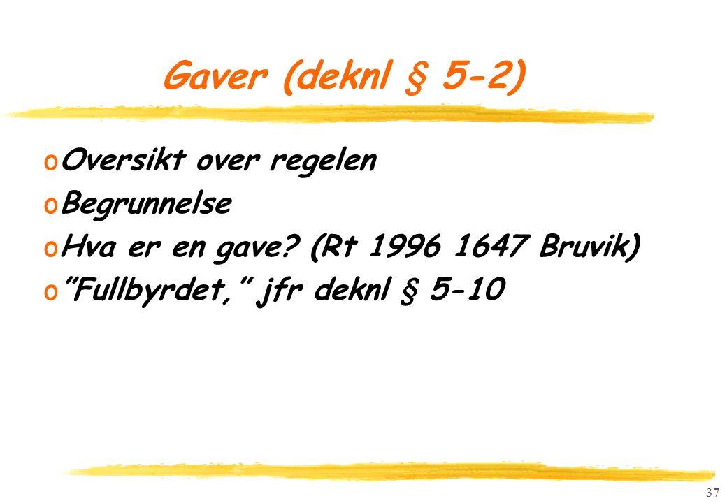 """37 Gaver (deknl § 5-2) oOversikt over regelen oBegrunnelse oHva er en gave? (Rt 1996 1647 Bruvik) o""""Fullbyrdet,"""" jfr deknl § 5-10"""