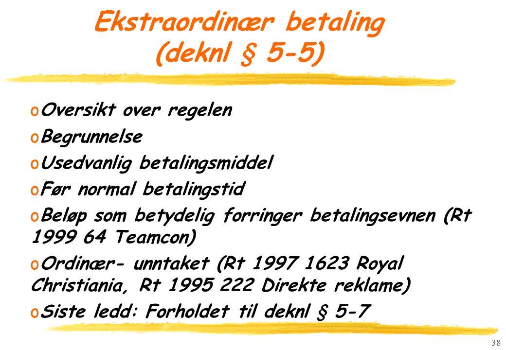 38 Ekstraordinær betaling (deknl § 5-5) oOversikt over regelen oBegrunnelse oUsedvanlig betalingsmiddel oFør normal betalingstid oBeløp som betydelig forringer betalingsevnen (Rt 1999 64 Teamcon) oOrdinær- unntaket (Rt 1997 1623 Royal Christiania, Rt 1995 222 Direkte reklame) oSiste ledd: Forholdet til deknl § 5-7