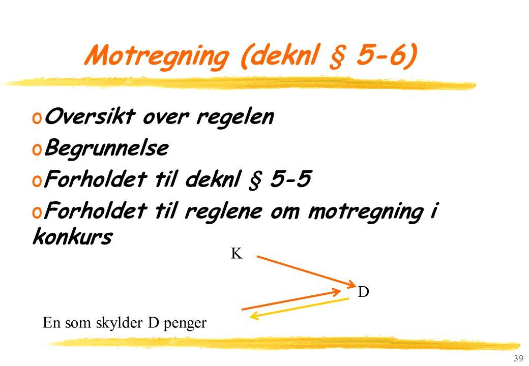 39 Motregning (deknl § 5-6) oOversikt over regelen oBegrunnelse oForholdet til deknl § 5-5 oForholdet til reglene om motregning i konkurs K En som skylder D penger D
